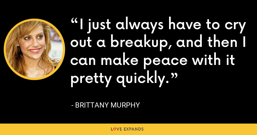 I just always have to cry out a breakup, and then I can make peace with it pretty quickly. - Brittany Murphy
