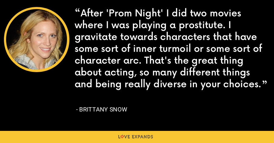 After 'Prom Night' I did two movies where I was playing a prostitute. I gravitate towards characters that have some sort of inner turmoil or some sort of character arc. That's the great thing about acting, so many different things and being really diverse in your choices. - Brittany Snow