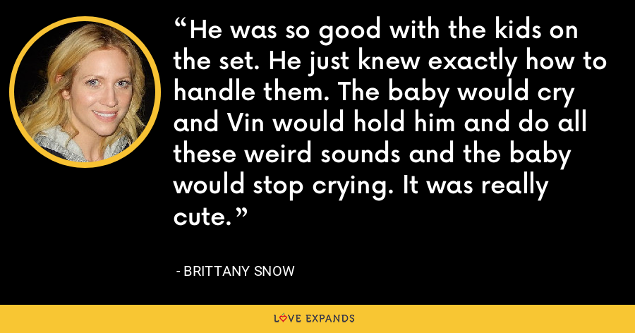He was so good with the kids on the set. He just knew exactly how to handle them. The baby would cry and Vin would hold him and do all these weird sounds and the baby would stop crying. It was really cute. - Brittany Snow