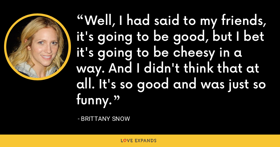 Well, I had said to my friends, it's going to be good, but I bet it's going to be cheesy in a way. And I didn't think that at all. It's so good and was just so funny. - Brittany Snow