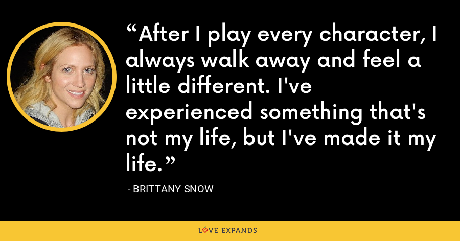 After I play every character, I always walk away and feel a little different. I've experienced something that's not my life, but I've made it my life. - Brittany Snow