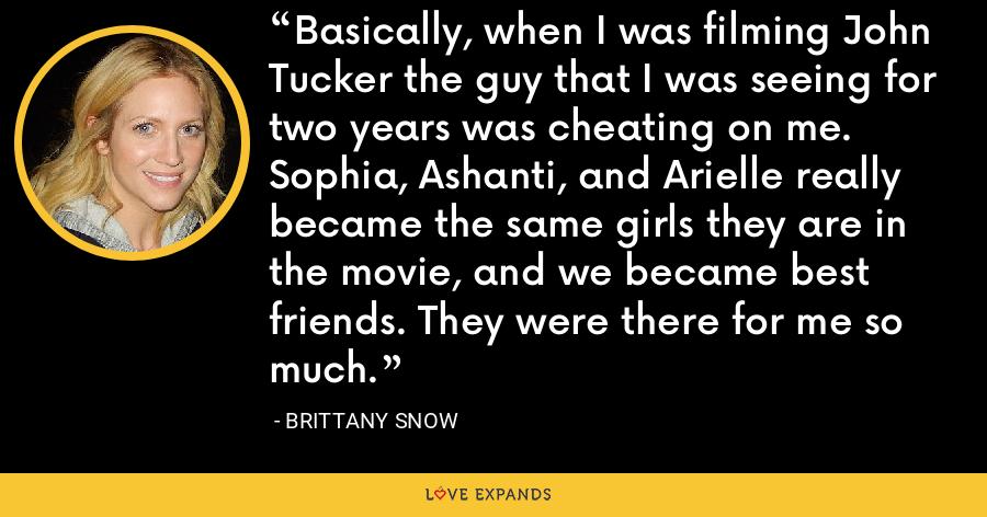 Basically, when I was filming John Tucker the guy that I was seeing for two years was cheating on me. Sophia, Ashanti, and Arielle really became the same girls they are in the movie, and we became best friends. They were there for me so much. - Brittany Snow
