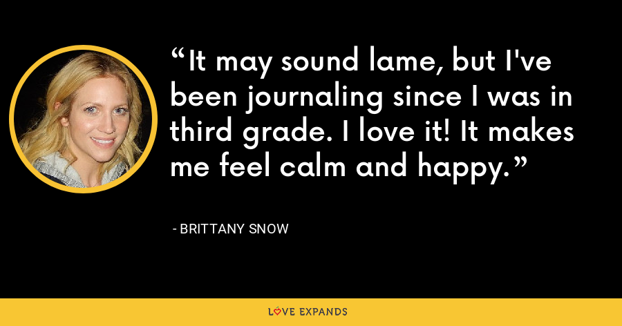 It may sound lame, but I've been journaling since I was in third grade. I love it! It makes me feel calm and happy. - Brittany Snow