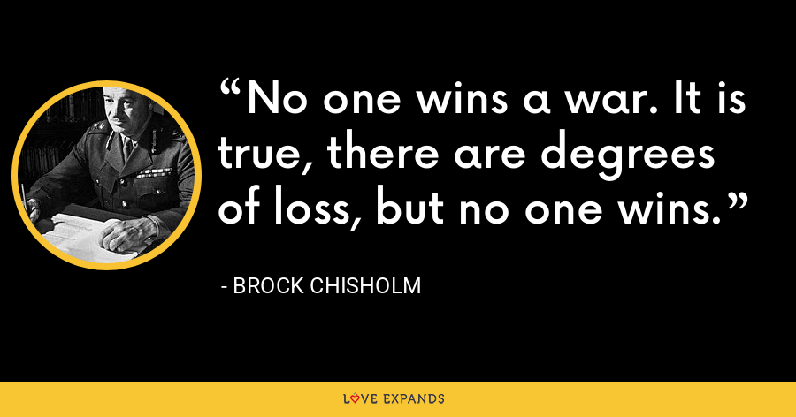 No one wins a war. It is true, there are degrees of loss, but no one wins. - Brock Chisholm