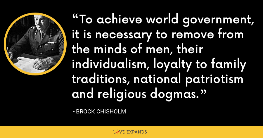 To achieve world government, it is necessary to remove from the minds of men, their individualism, loyalty to family traditions, national patriotism and religious dogmas. - Brock Chisholm