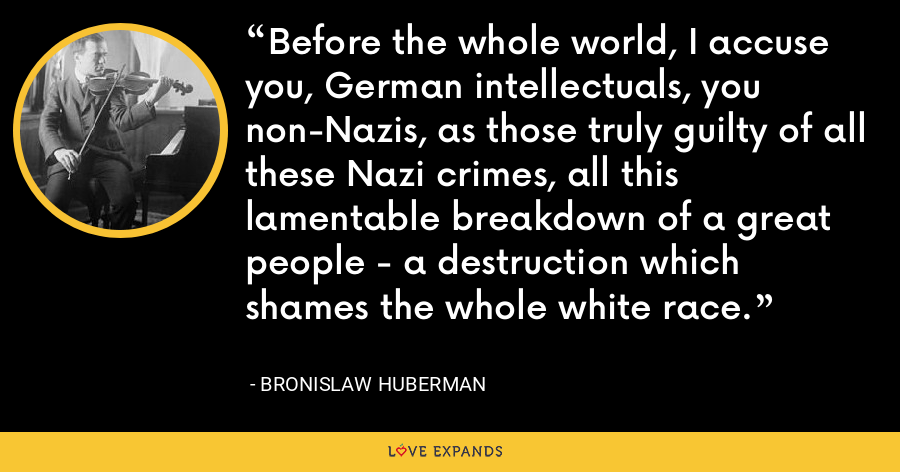 Before the whole world, I accuse you, German intellectuals, you non-Nazis, as those truly guilty of all these Nazi crimes, all this lamentable breakdown of a great people - a destruction which shames the whole white race. - Bronislaw Huberman
