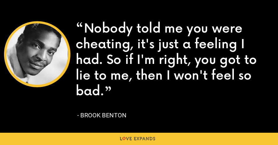 Nobody told me you were cheating, it's just a feeling I had. So if I'm right, you got to lie to me, then I won't feel so bad. - Brook Benton