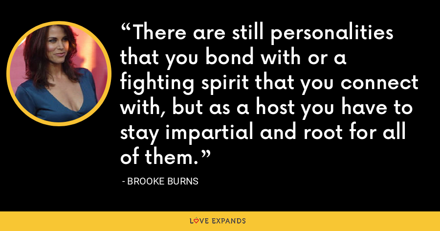 There are still personalities that you bond with or a fighting spirit that you connect with, but as a host you have to stay impartial and root for all of them. - Brooke Burns
