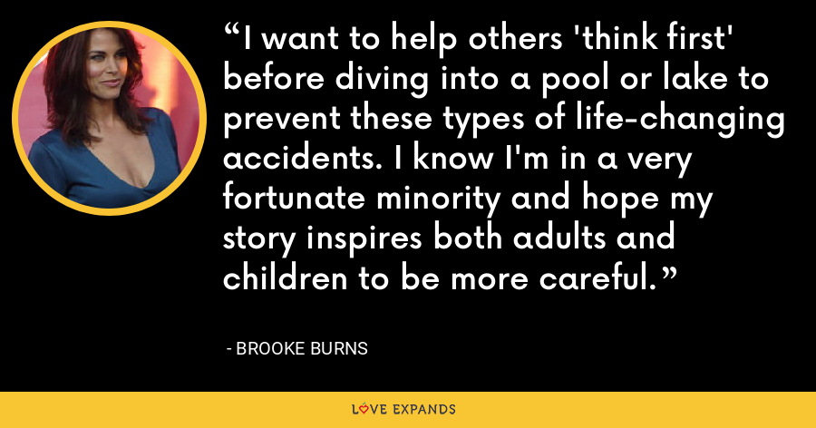 I want to help others 'think first' before diving into a pool or lake to prevent these types of life-changing accidents. I know I'm in a very fortunate minority and hope my story inspires both adults and children to be more careful. - Brooke Burns