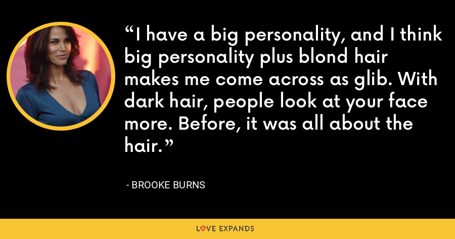 I have a big personality, and I think big personality plus blond hair makes me come across as glib. With dark hair, people look at your face more. Before, it was all about the hair. - Brooke Burns