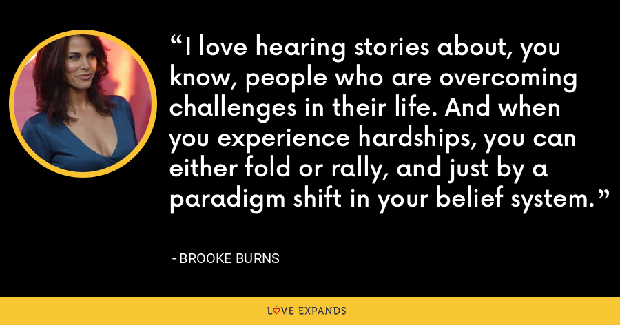 I love hearing stories about, you know, people who are overcoming challenges in their life. And when you experience hardships, you can either fold or rally, and just by a paradigm shift in your belief system. - Brooke Burns