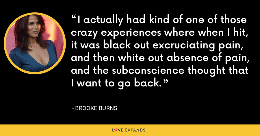 I actually had kind of one of those crazy experiences where when I hit, it was black out excruciating pain, and then white out absence of pain, and the subconscience thought that I want to go back. - Brooke Burns