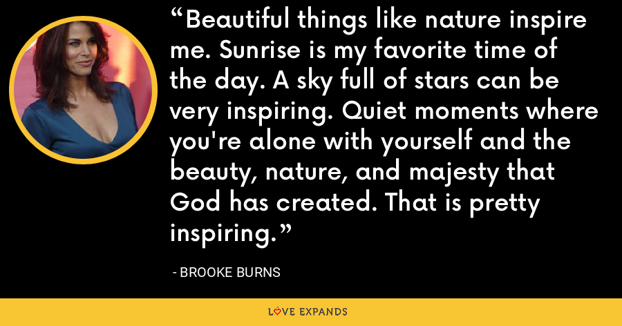 Beautiful things like nature inspire me. Sunrise is my favorite time of the day. A sky full of stars can be very inspiring. Quiet moments where you're alone with yourself and the beauty, nature, and majesty that God has created. That is pretty inspiring. - Brooke Burns