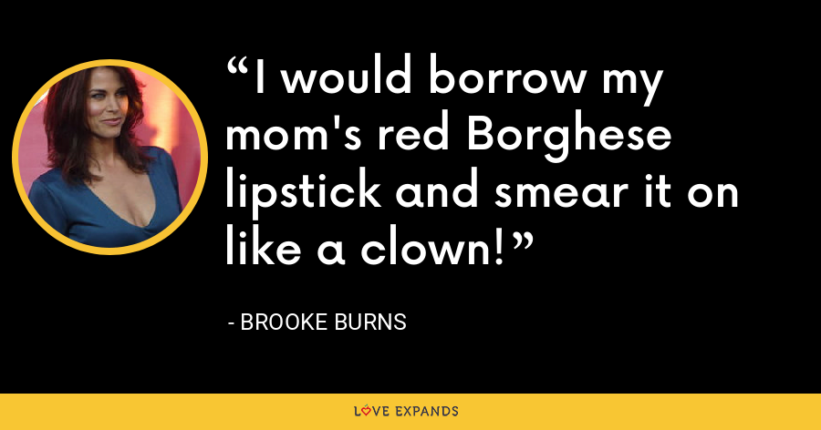 I would borrow my mom's red Borghese lipstick and smear it on like a clown! - Brooke Burns