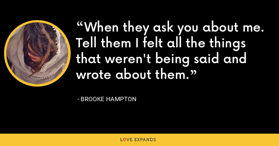 When they ask you about me. Tell them I felt all the things that weren't being said and wrote about them. - Brooke Hampton