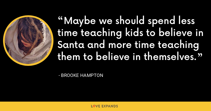 Maybe we should spend less time teaching kids to believe in Santa and more time teaching them to believe in themselves. - Brooke Hampton