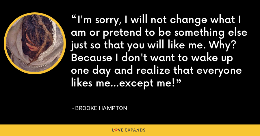 I'm sorry, I will not change what I am or pretend to be something else just so that you will like me. Why? Because I don't want to wake up one day and realize that everyone likes me...except me! - Brooke Hampton