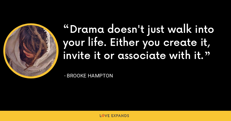 Drama doesn't just walk into your life. Either you create it, invite it or associate with it. - Brooke Hampton