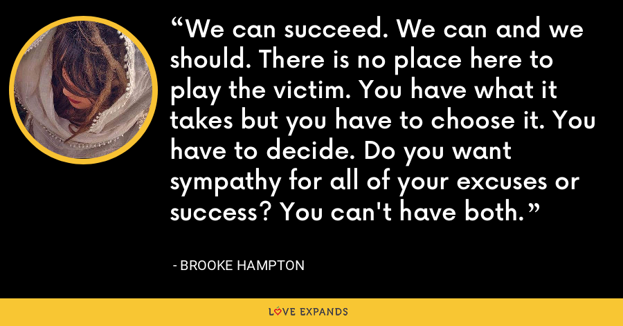 We can succeed. We can and we should. There is no place here to play the victim. You have what it takes but you have to choose it. You have to decide. Do you want sympathy for all of your excuses or success? You can't have both. - Brooke Hampton