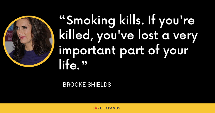 Smoking kills. If you're killed, you've lost a very important part of your life. - Brooke Shields