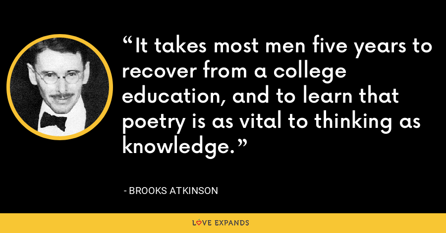 It takes most men five years to recover from a college education, and to learn that poetry is as vital to thinking as knowledge. - Brooks Atkinson