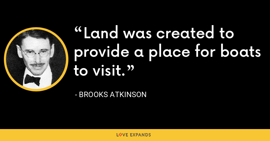 Land was created to provide a place for boats to visit. - Brooks Atkinson
