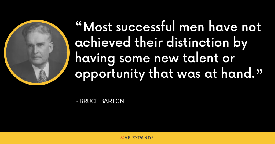 Most successful men have not achieved their distinction by having some new talent or opportunity that was at hand. - Bruce Barton