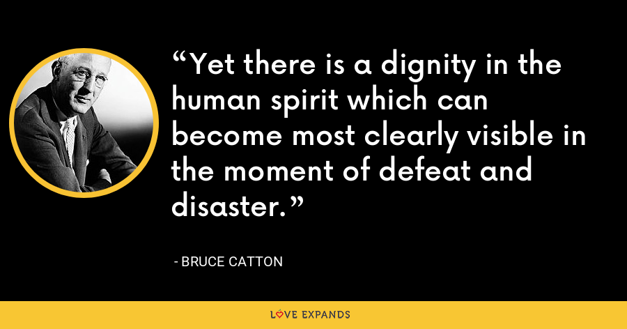 Yet there is a dignity in the human spirit which can become most clearly visible in the moment of defeat and disaster. - Bruce Catton