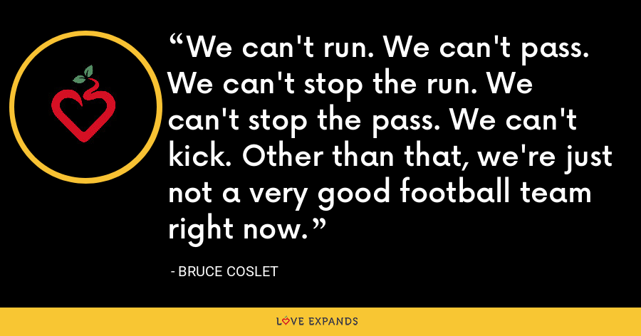 We can't run. We can't pass. We can't stop the run. We can't stop the pass. We can't kick. Other than that, we're just not a very good football team right now. - Bruce Coslet