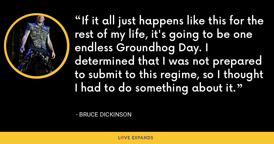 If it all just happens like this for the rest of my life, it's going to be one endless Groundhog Day. I determined that I was not prepared to submit to this regime, so I thought I had to do something about it. - Bruce Dickinson