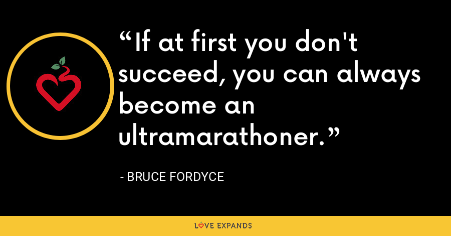 If at first you don't succeed, you can always become an ultramarathoner. - Bruce Fordyce