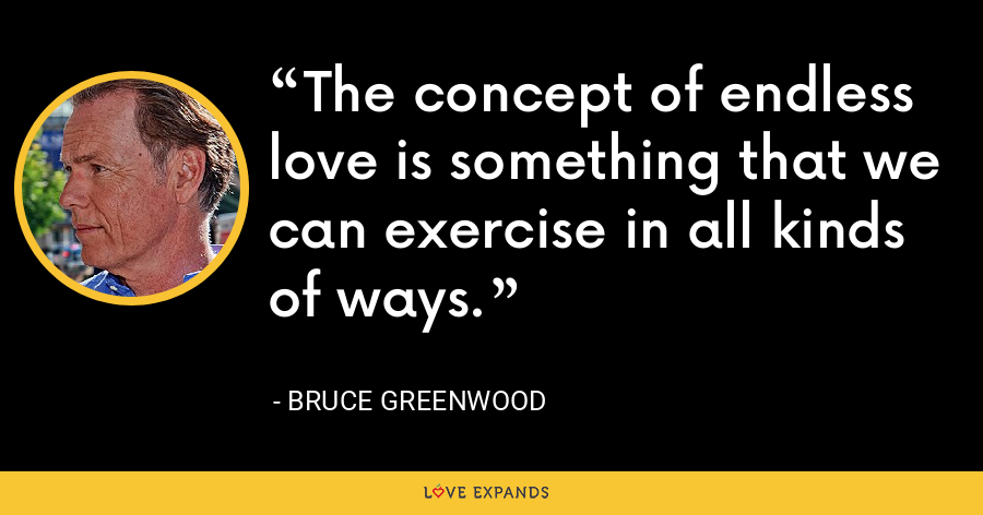 The concept of endless love is something that we can exercise in all kinds of ways. - Bruce Greenwood