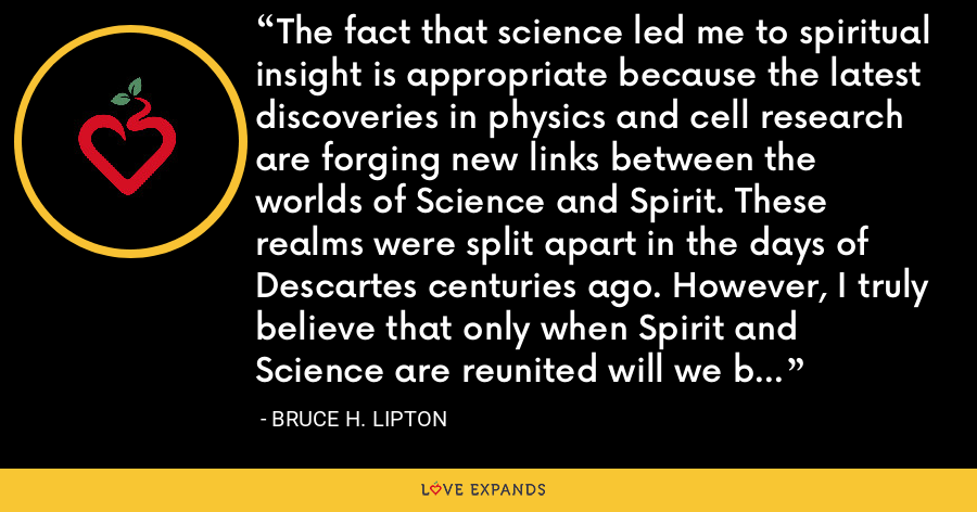 The fact that science led me to spiritual insight is appropriate because the latest discoveries in physics and cell research are forging new links between the worlds of Science and Spirit. These realms were split apart in the days of Descartes centuries ago. However, I truly believe that only when Spirit and Science are reunited will we be afforded the means to a better world. - Bruce H. Lipton
