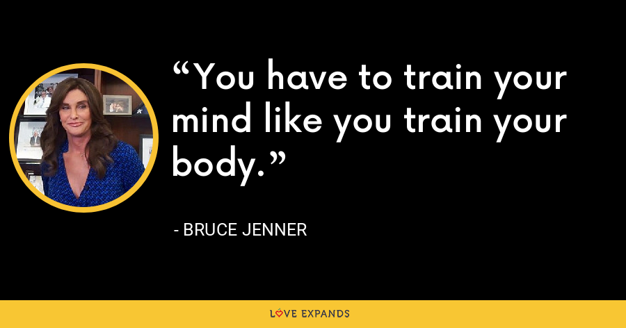 You have to train your mind like you train your body. - Bruce Jenner
