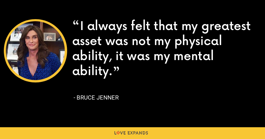 I always felt that my greatest asset was not my physical ability, it was my mental ability. - Bruce Jenner