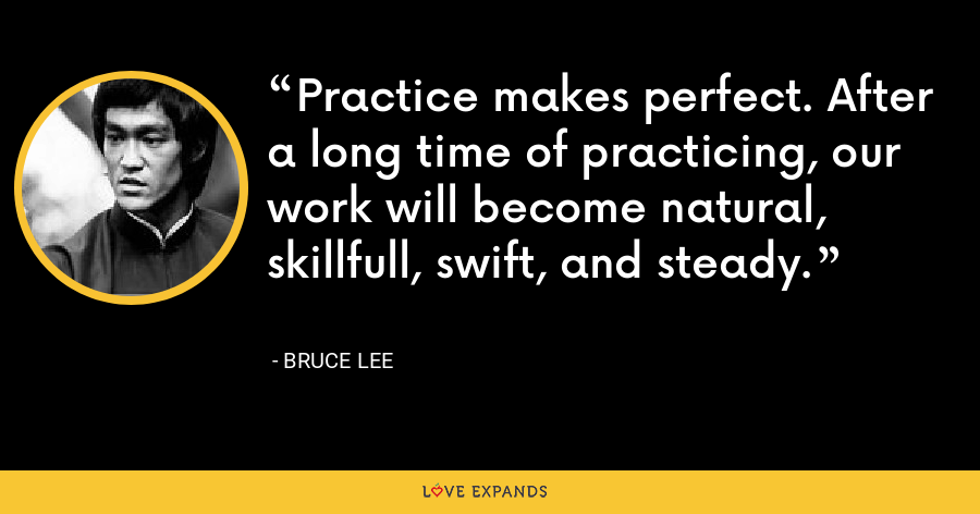 Practice makes perfect. After a long time of practicing, our work will become natural, skillfull, swift, and steady. - Bruce Lee