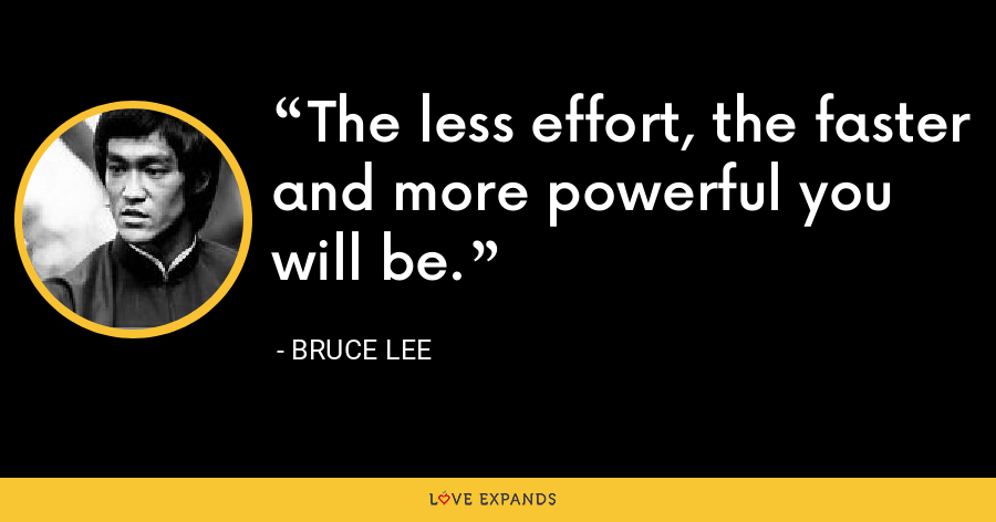 The less effort, the faster and more powerful you will be. - Bruce Lee