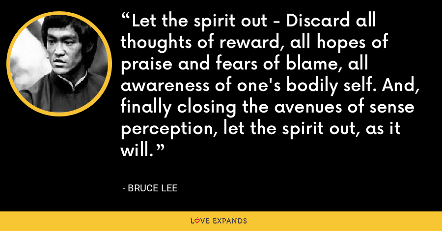 Let the spirit out - Discard all thoughts of reward, all hopes of praise and fears of blame, all awareness of one's bodily self. And, finally closing the avenues of sense perception, let the spirit out, as it will. - Bruce Lee