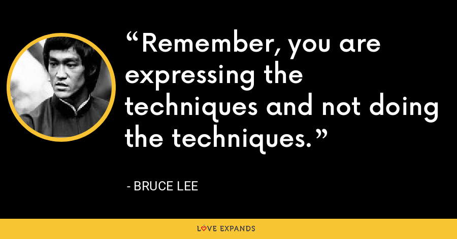 Remember, you are expressing the techniques and not doing the techniques. - Bruce Lee