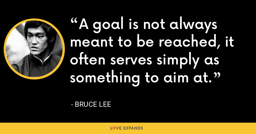 A goal is not always meant to be reached, it often serves simply as something to aim at. - Bruce Lee