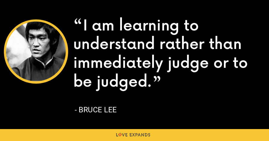 I am learning to understand rather than immediately judge or to be judged. - Bruce Lee