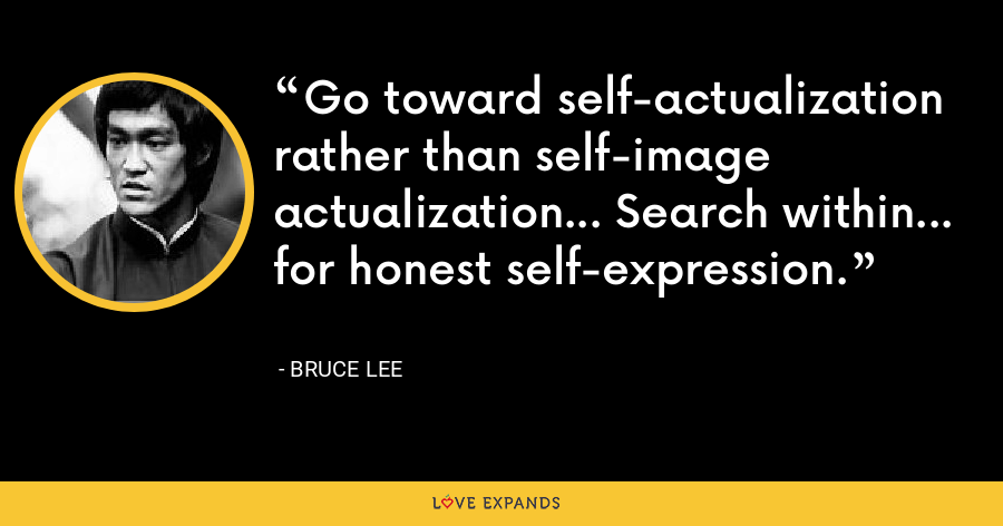 Go toward self-actualization rather than self-image actualization... Search within... for honest self-expression. - Bruce Lee