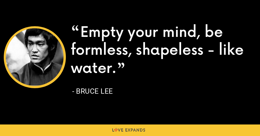 Empty your mind, be formless, shapeless - like water. - Bruce Lee