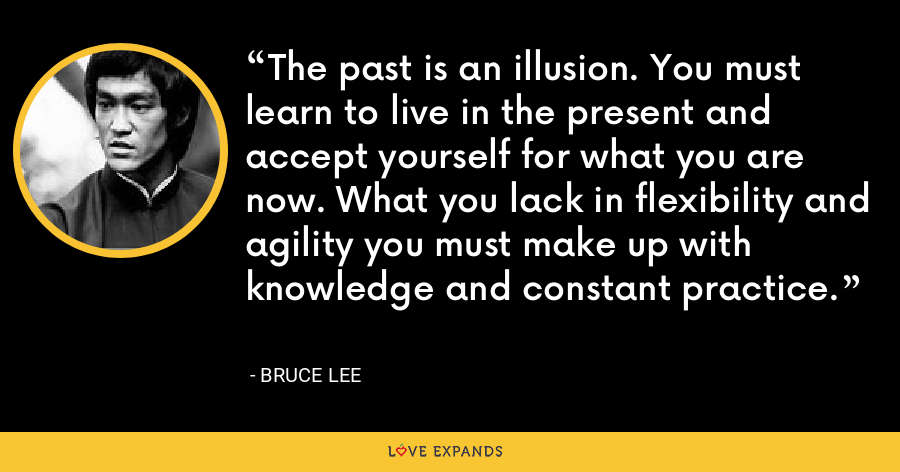 The past is an illusion. You must learn to live in the present and accept yourself for what you are now. What you lack in flexibility and agility you must make up with knowledge and constant practice. - Bruce Lee