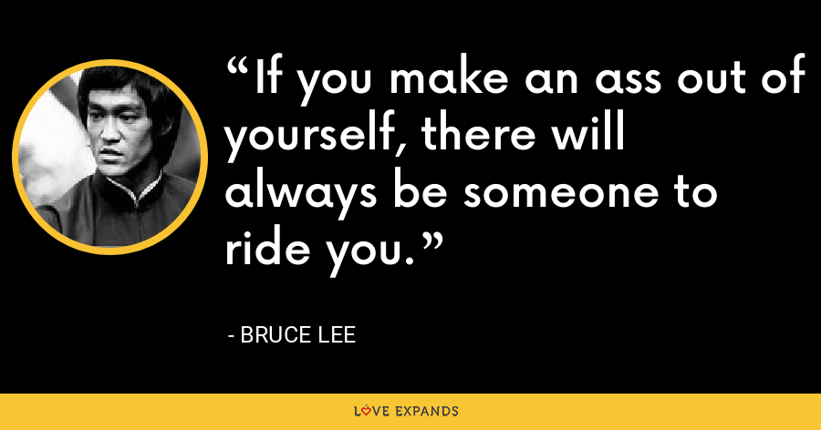 If you make an ass out of yourself, there will always be someone to ride you. - Bruce Lee