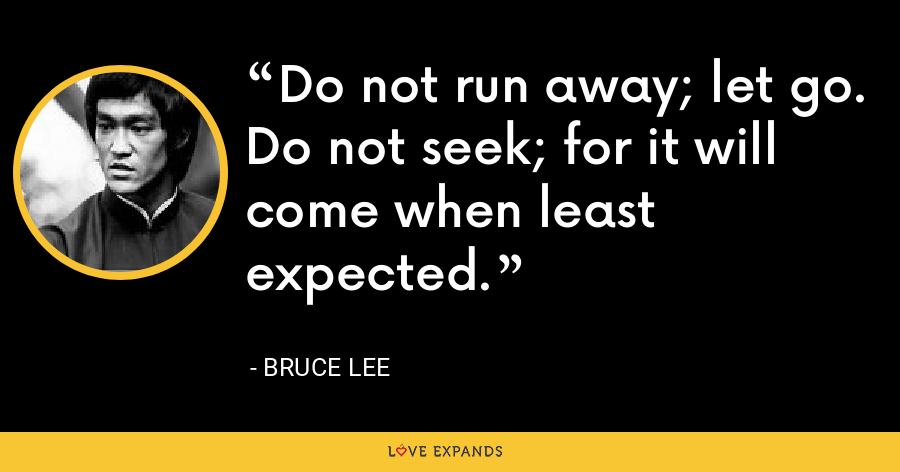 Do not run away; let go.  Do not seek; for it will come when least expected. - Bruce Lee