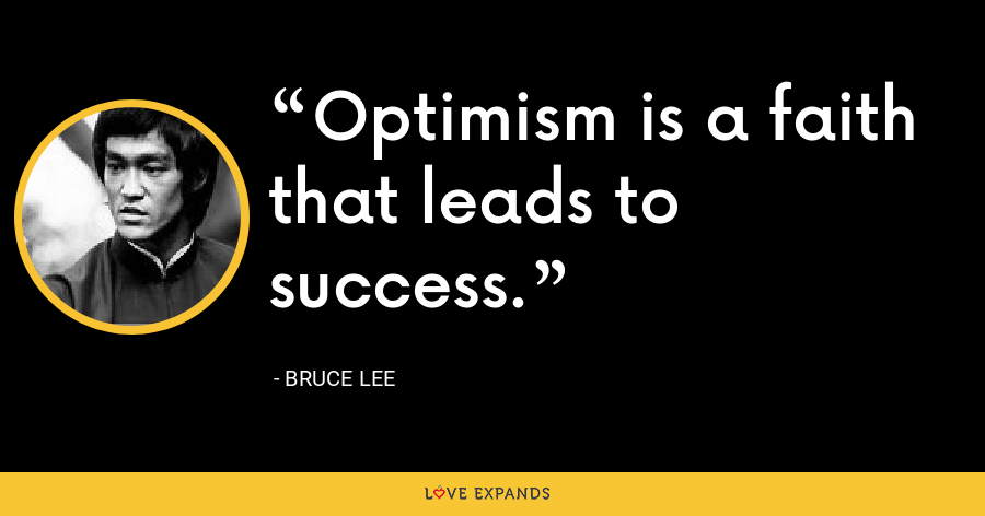 Optimism is a faith that leads to success. - Bruce Lee