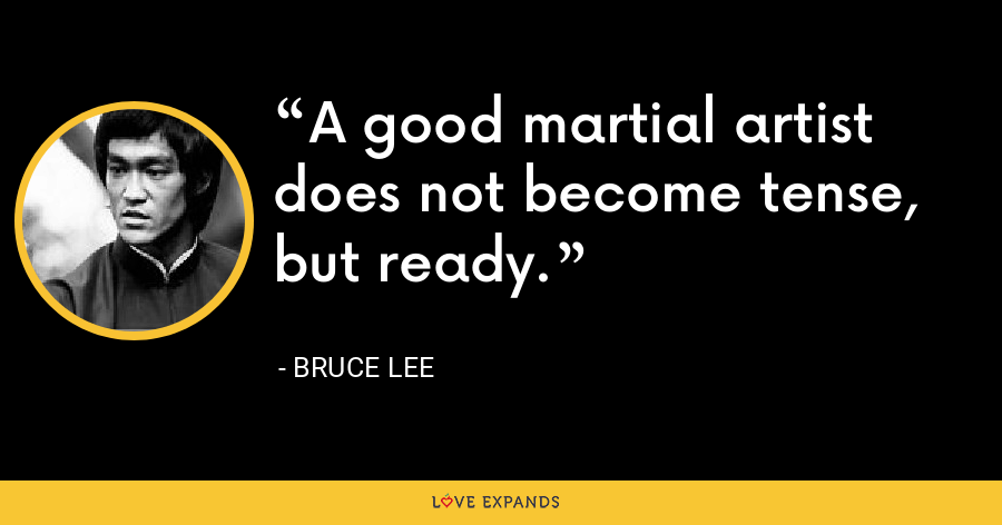 A good martial artist does not become tense, but ready. - Bruce Lee