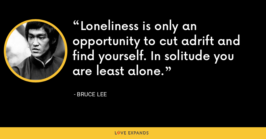 Loneliness is only an opportunity to cut adrift and find yourself. In solitude you are least alone. - Bruce Lee