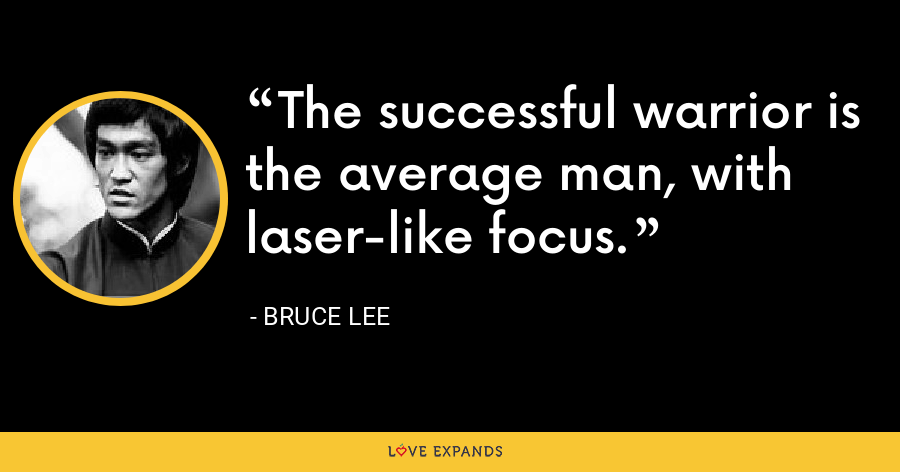 The successful warrior is the average man, with laser-like focus. - Bruce Lee